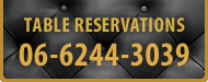TABLE RESERVATIONS TEL.06-6244-3039